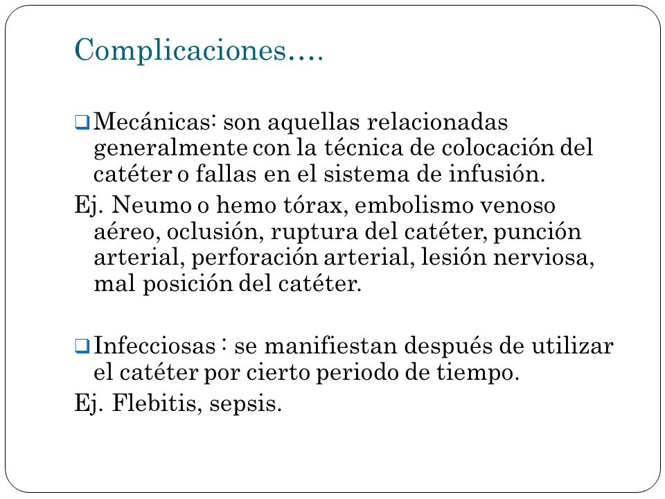 Complicaciones…. Mecánicas: son aquellas relacionadas generalmente con la técnica de colocación del catéter o fallas en el sistema de infusión.