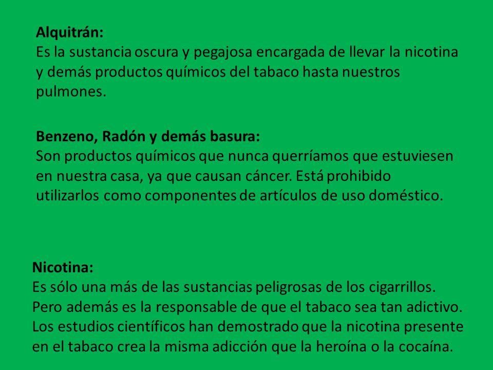 Alquitrán: Es la sustancia oscura y pegajosa encargada de llevar la nicotina y demás productos químicos del tabaco hasta nuestros pulmones.