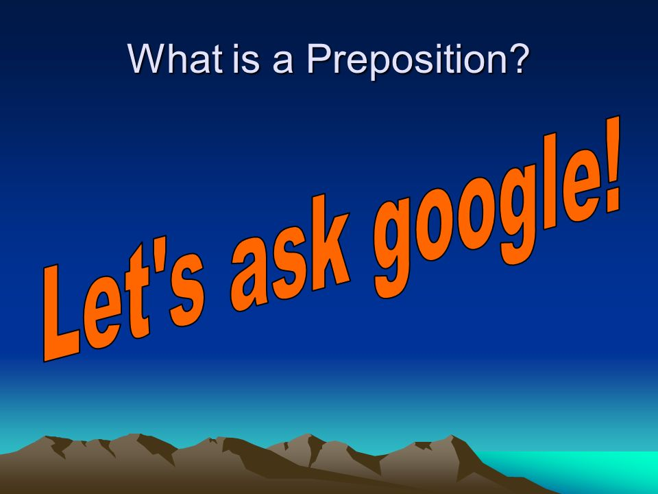 What is a Preposition Let s ask google!
