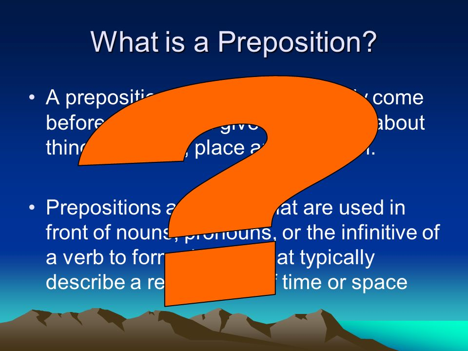What is a Preposition A preposition is a word that usually come before a noun and give information about things like time, place and direction.