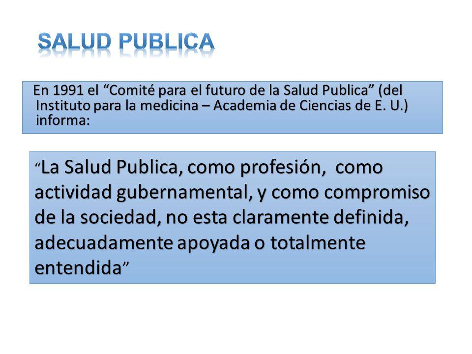 SALUD PUBLICA En 1991 el Comité para el futuro de la Salud Publica (del Instituto para la medicina – Academia de Ciencias de E. U.) informa:
