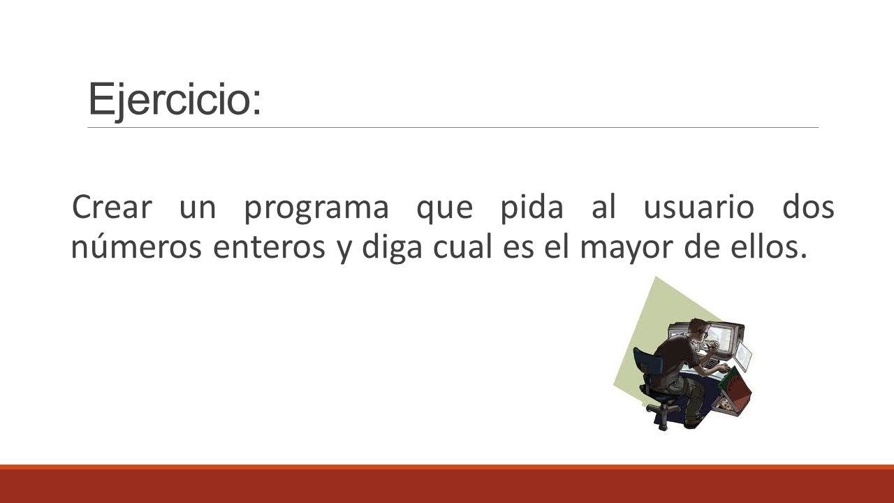 Ejercicio: Crear un programa que pida al usuario dos números enteros y diga cual es el mayor de ellos.