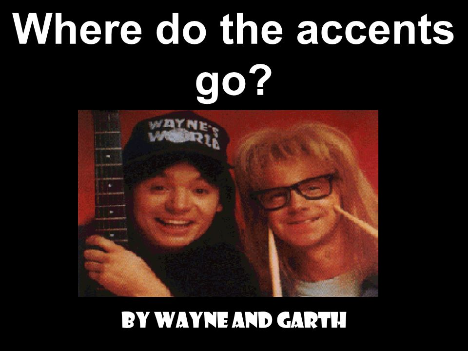 Where do the accents go By Wayne and Garth