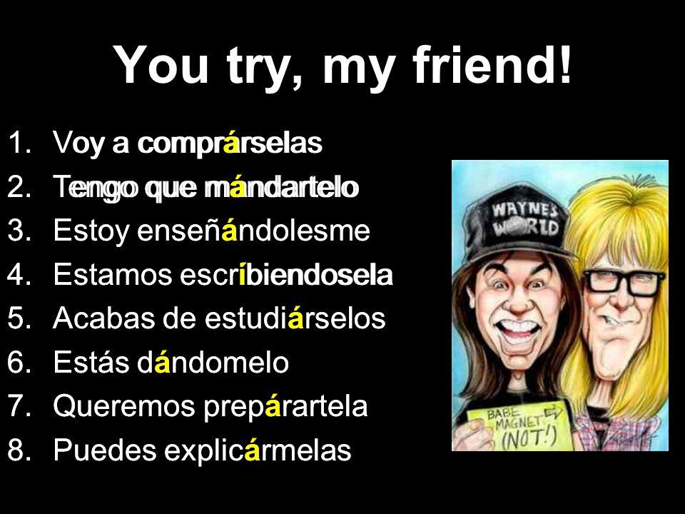 You try, my friend! Voy a comprárselas Tengo que mándartelo
