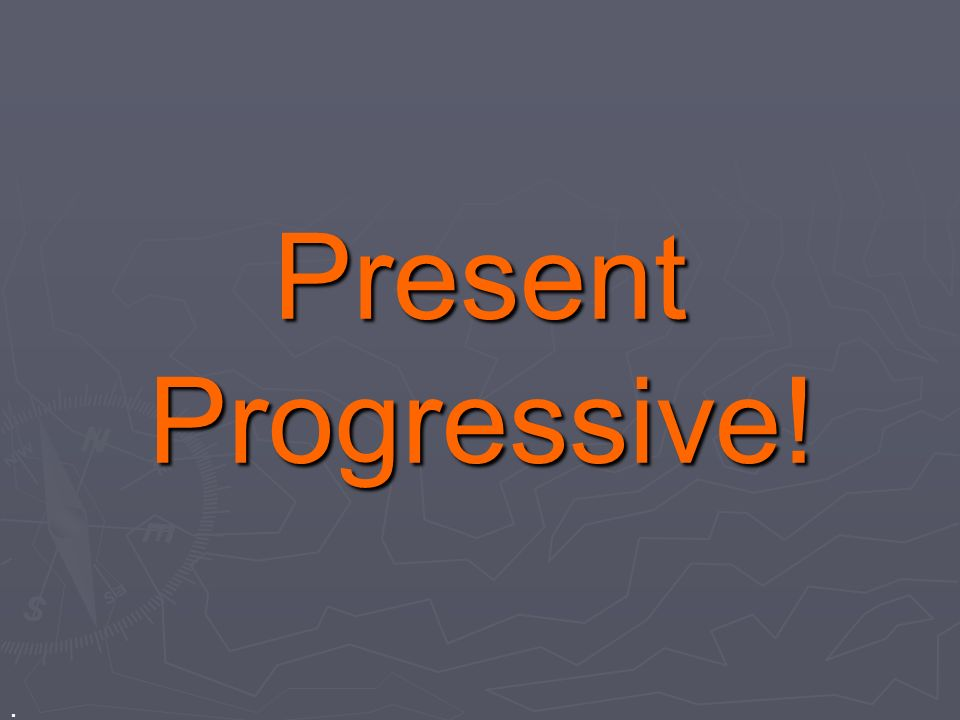 Present Progressive! .