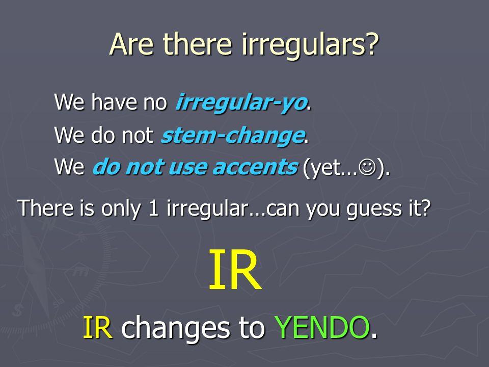 IR Are there irregulars We have no irregular-yo. IR changes to YENDO.