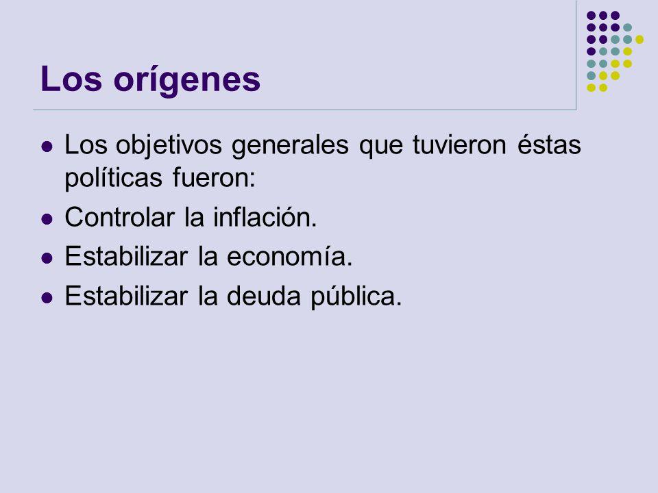 Los orígenes Los objetivos generales que tuvieron éstas políticas fueron: Controlar la inflación. Estabilizar la economía.