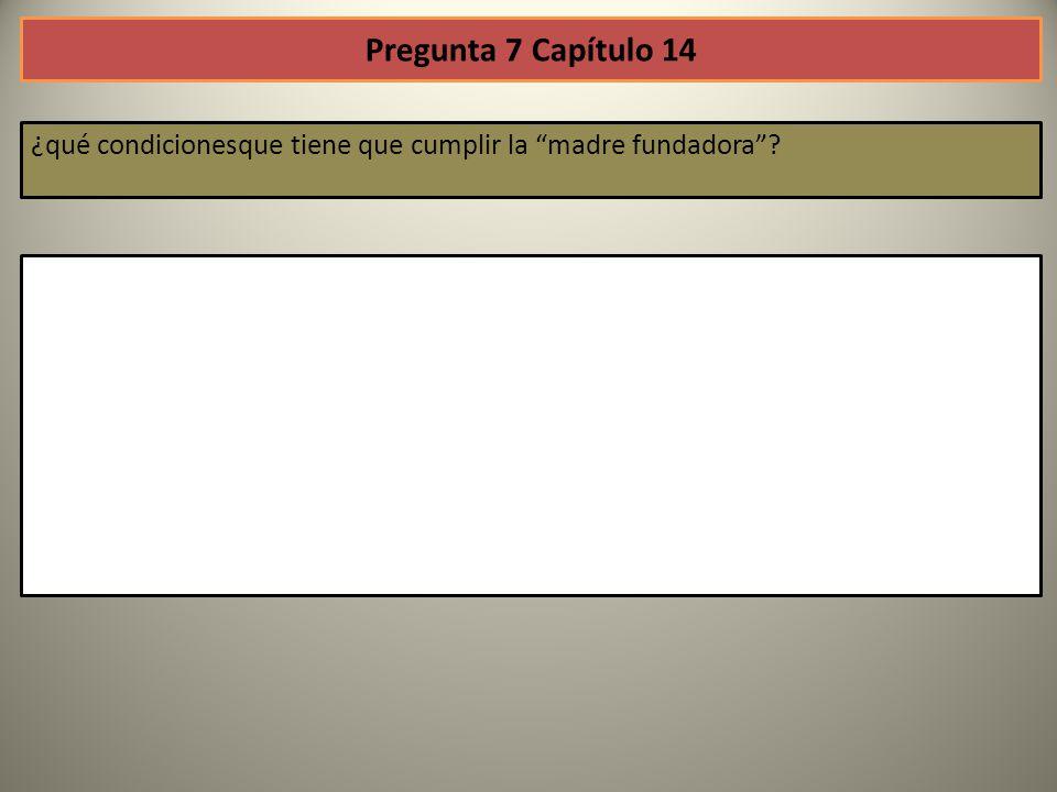 Pregunta 7 Capítulo 14 ¿qué condicionesque tiene que cumplir la madre fundadora