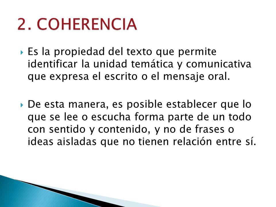 2. COHERENCIA Es la propiedad del texto que permite identificar la unidad temática y comunicativa que expresa el escrito o el mensaje oral.