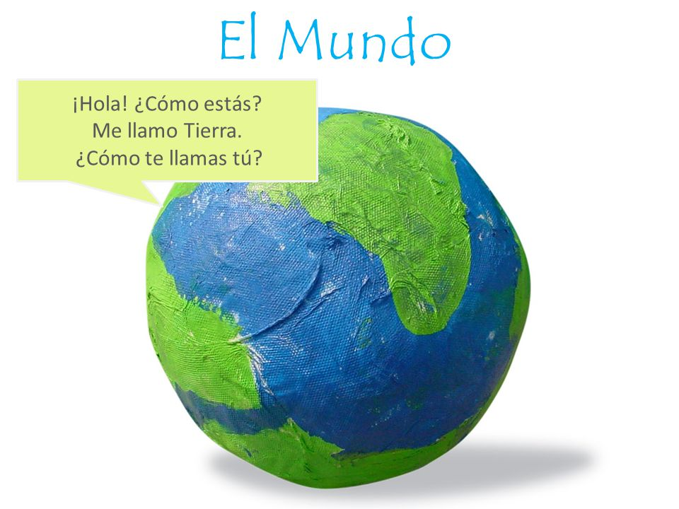 El Mundo ¡Hola! ¿Cómo estás Me llamo Tierra. ¿Cómo te llamas tú