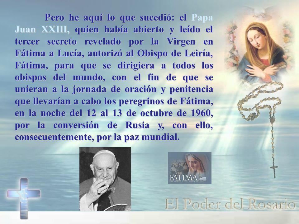 Pero he aquí lo que sucedió: el Papa Juan XXIII, quien había abierto y leído el tercer secreto revelado por la Virgen en Fátima a Lucía, autorizó al Obispo de Leiría, Fátima, para que se dirigiera a todos los obispos del mundo, con el fin de que se unieran a la jornada de oración y penitencia que llevarían a cabo los peregrinos de Fátima, en la noche del 12 al 13 de octubre de 1960, por la conversión de Rusia y, con ello, consecuentemente, por la paz mundial.