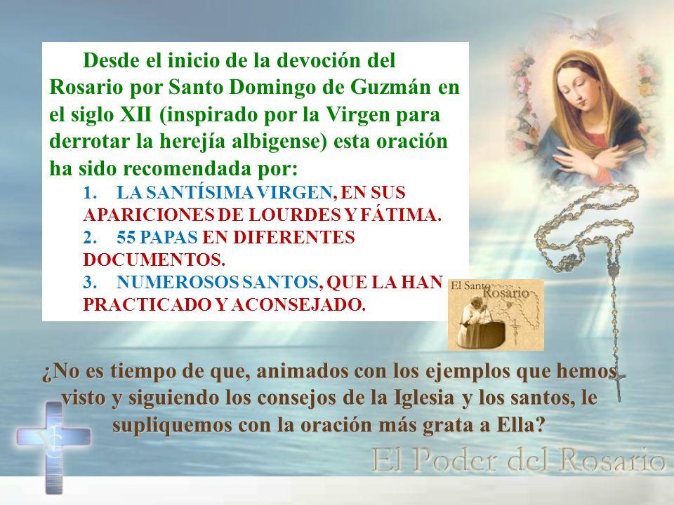 Desde el inicio de la devoción del Rosario por Santo Domingo de Guzmán en el siglo XII (inspirado por la Virgen para derrotar la herejía albigense) esta oración ha sido recomendada por: