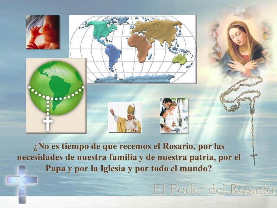 ¿No es tiempo de que recemos el Rosario, por las necesidades de nuestra familia y de nuestra patria, por el Papa y por la Iglesia y por todo el mundo