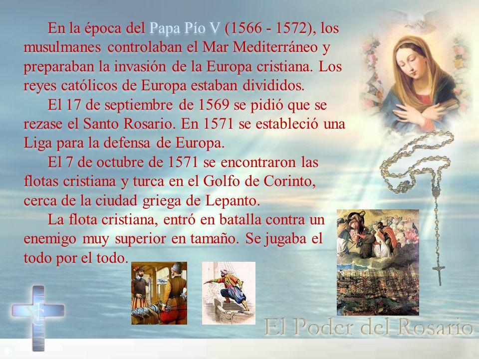 En la época del Papa Pío V (1566 - 1572), los musulmanes controlaban el Mar Mediterráneo y preparaban la invasión de la Europa cristiana. Los reyes católicos de Europa estaban divididos.