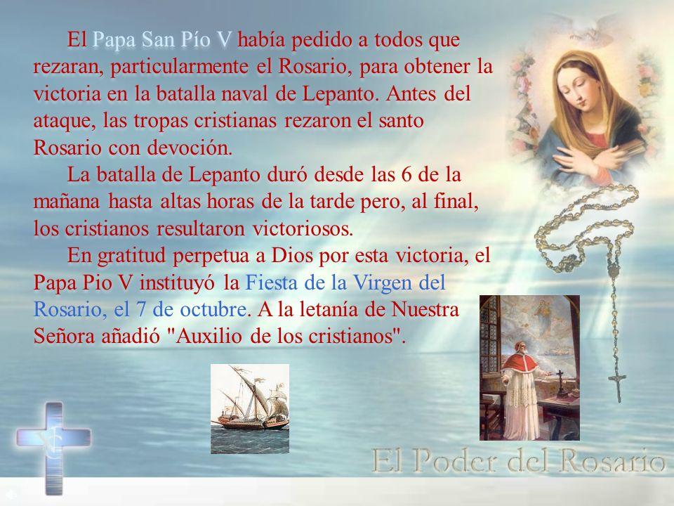 El Papa San Pío V había pedido a todos que rezaran, particularmente el Rosario, para obtener la victoria en la batalla naval de Lepanto. Antes del ataque, las tropas cristianas rezaron el santo Rosario con devoción.