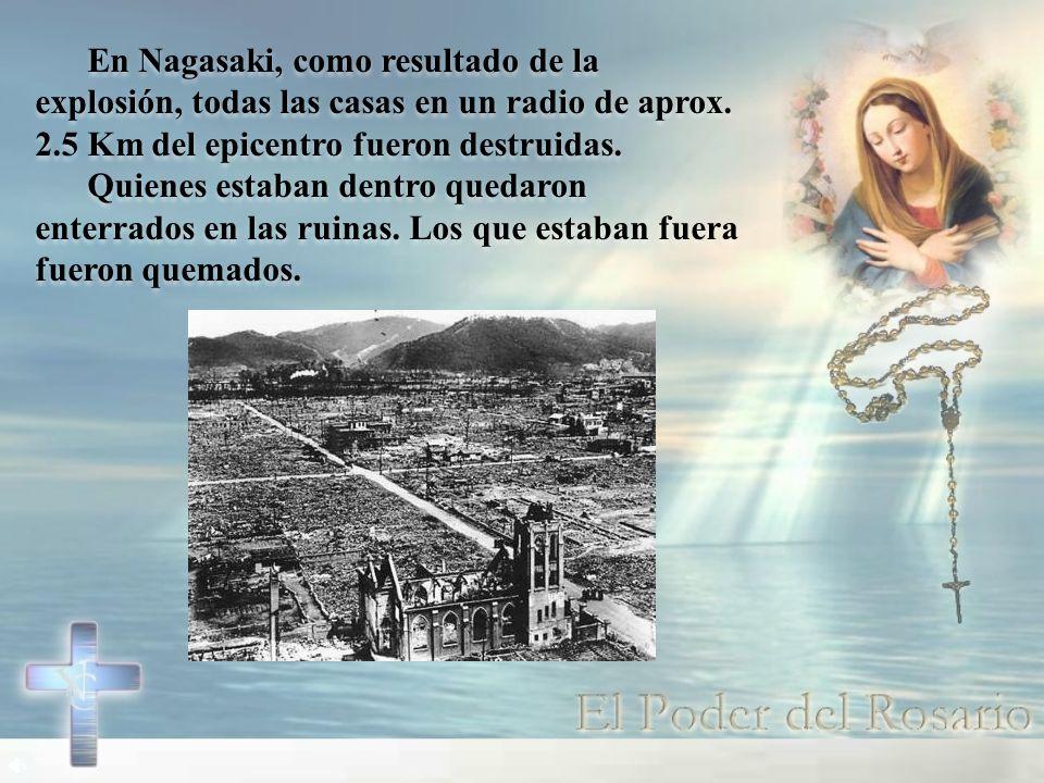 En Nagasaki, como resultado de la explosión, todas las casas en un radio de aprox. 2.5 Km del epicentro fueron destruidas.
