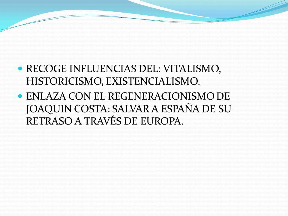 RECOGE INFLUENCIAS DEL: VITALISMO, HISTORICISMO, EXISTENCIALISMO.