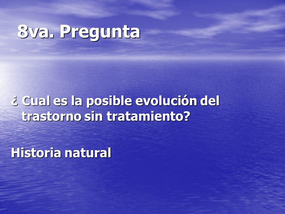 8va. Pregunta ¿ Cual es la posible evolución del trastorno sin tratamiento Historia natural