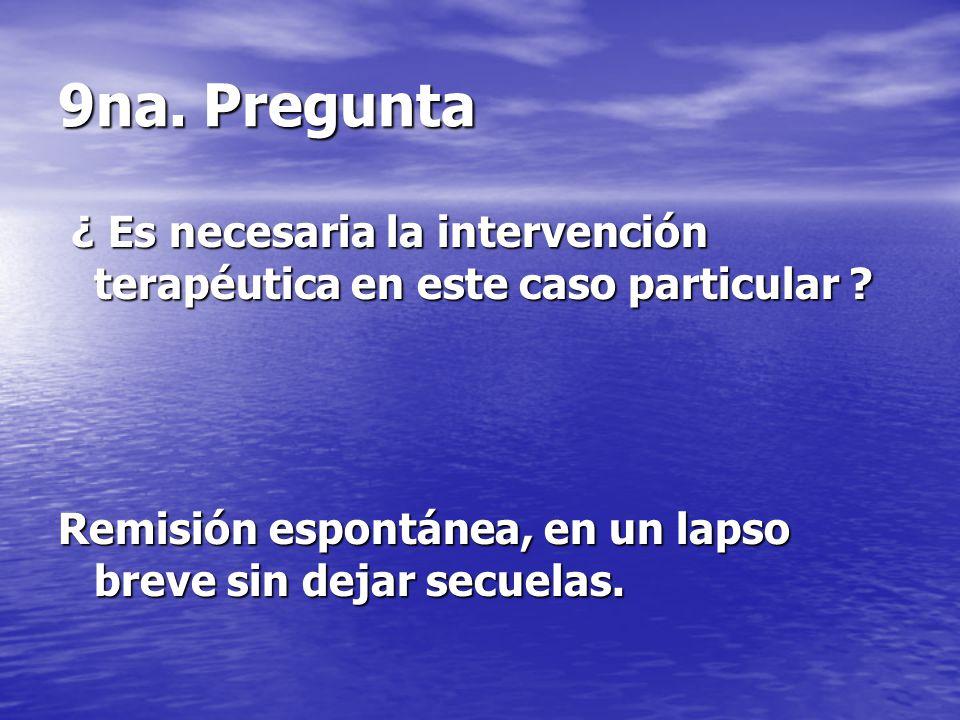 9na. Pregunta ¿ Es necesaria la intervención terapéutica en este caso particular .