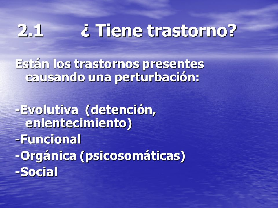 2.1 ¿ Tiene trastorno Están los trastornos presentes causando una perturbación: -Evolutiva (detención, enlentecimiento)