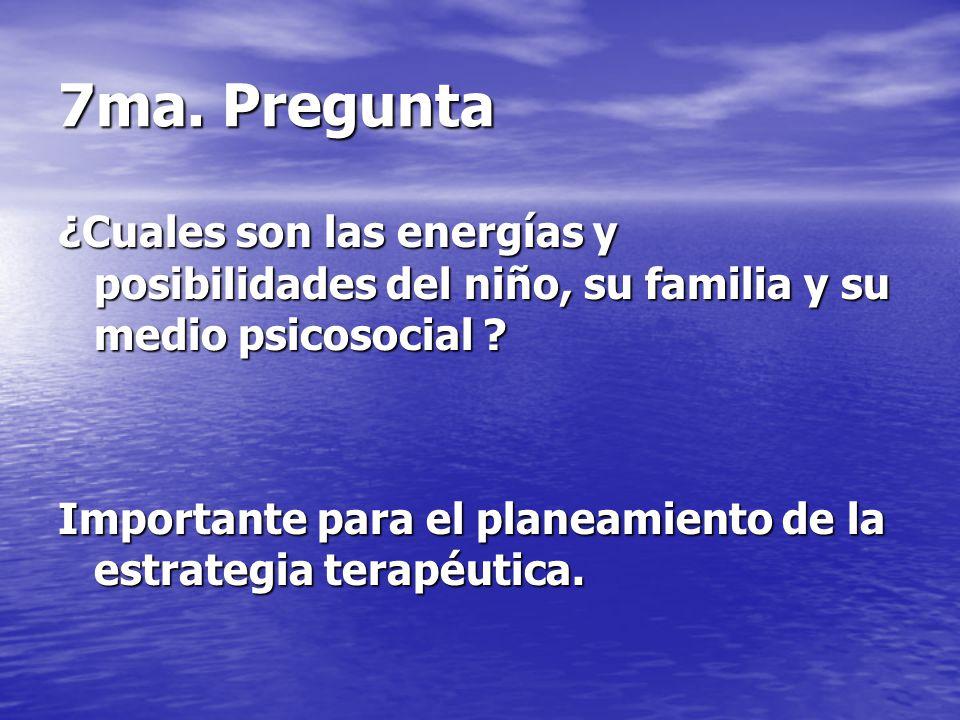 7ma. Pregunta ¿Cuales son las energías y posibilidades del niño, su familia y su medio psicosocial