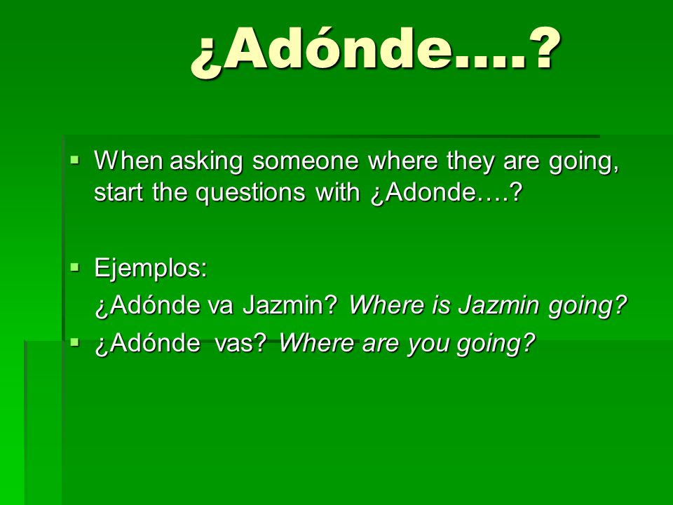 ¿Adónde…. When asking someone where they are going, start the questions with ¿Adonde…. Ejemplos: