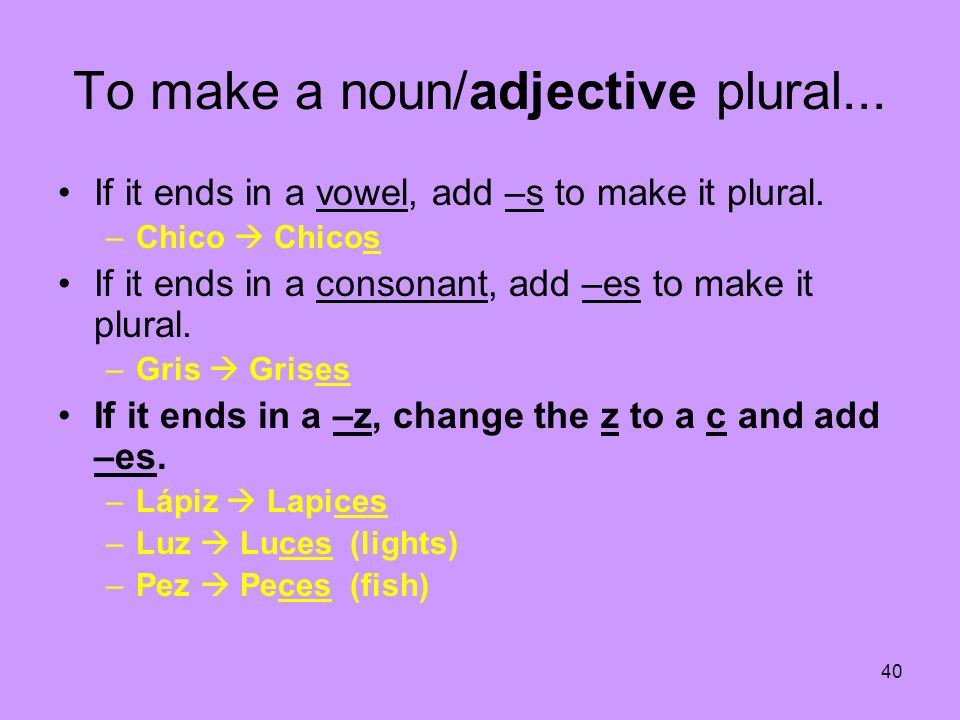 To make a noun/adjective plural...