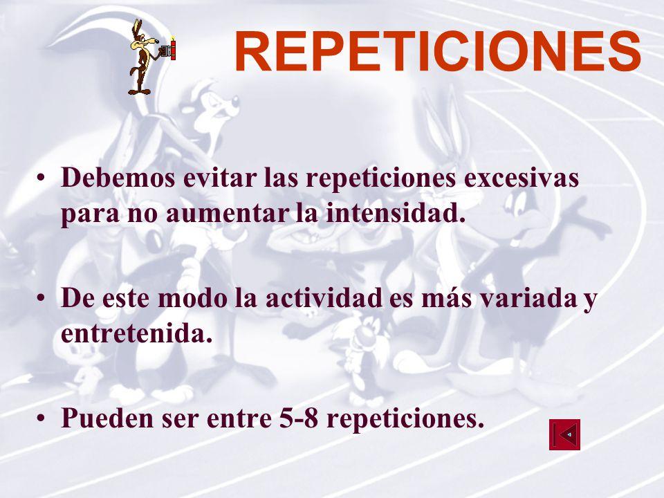 REPETICIONES Debemos evitar las repeticiones excesivas para no aumentar la intensidad. De este modo la actividad es más variada y entretenida.