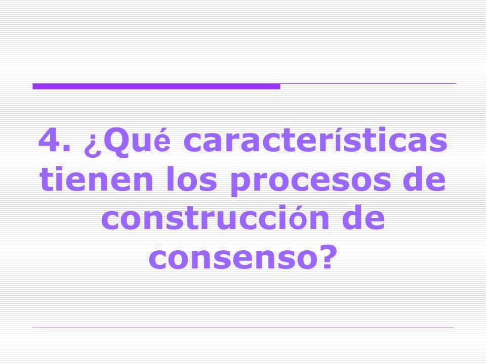 4. ¿Qué características tienen los procesos de construcción de consenso