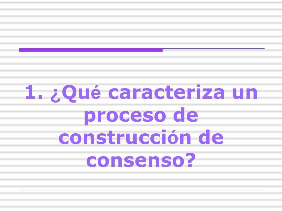 1. ¿Qué caracteriza un proceso de construcción de consenso