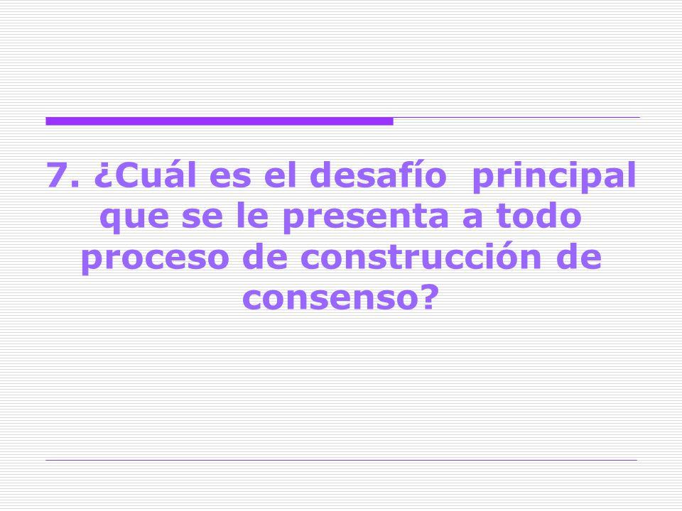 7. ¿Cuál es el desafío principal que se le presenta a todo proceso de construcción de consenso
