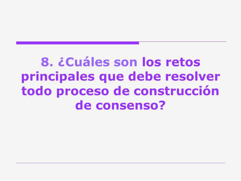 8. ¿Cuáles son los retos principales que debe resolver todo proceso de construcción de consenso