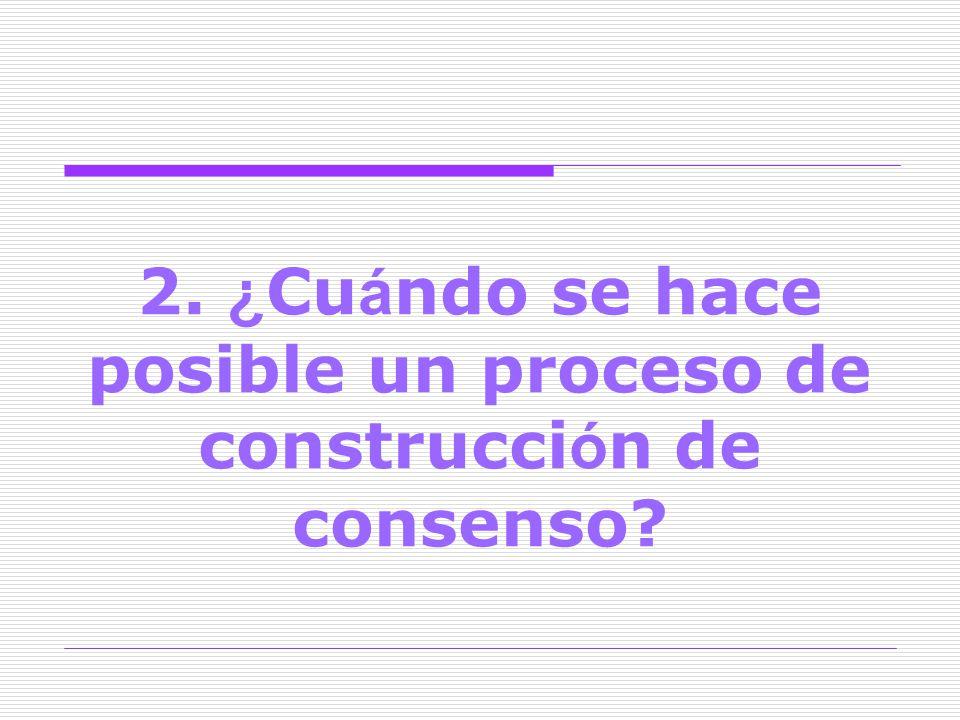 2. ¿Cuándo se hace posible un proceso de construcción de consenso
