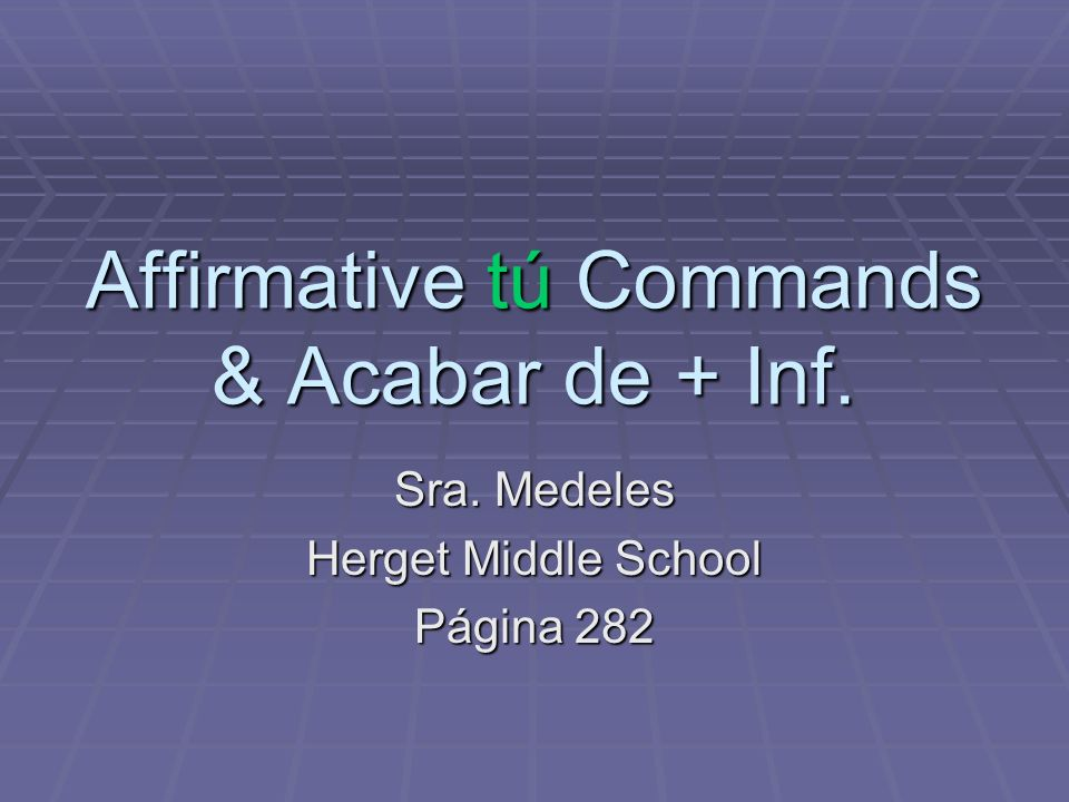 Affirmative tú Commands & Acabar de + Inf.