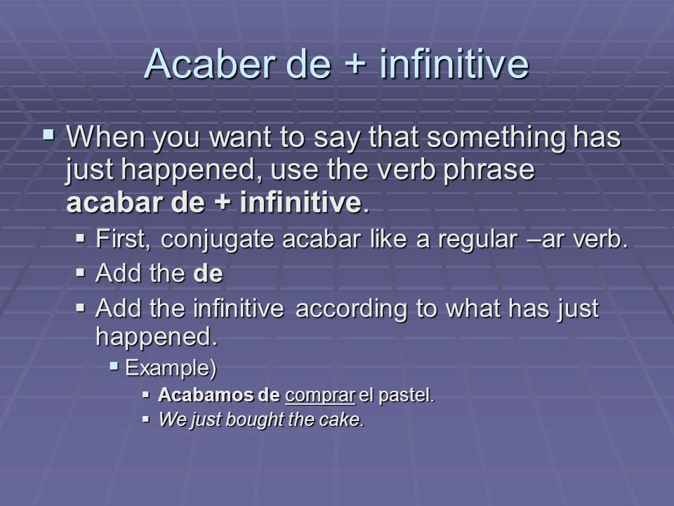Acaber de + infinitiveWhen you want to say that something has just happened, use the verb phrase acabar de + infinitive.