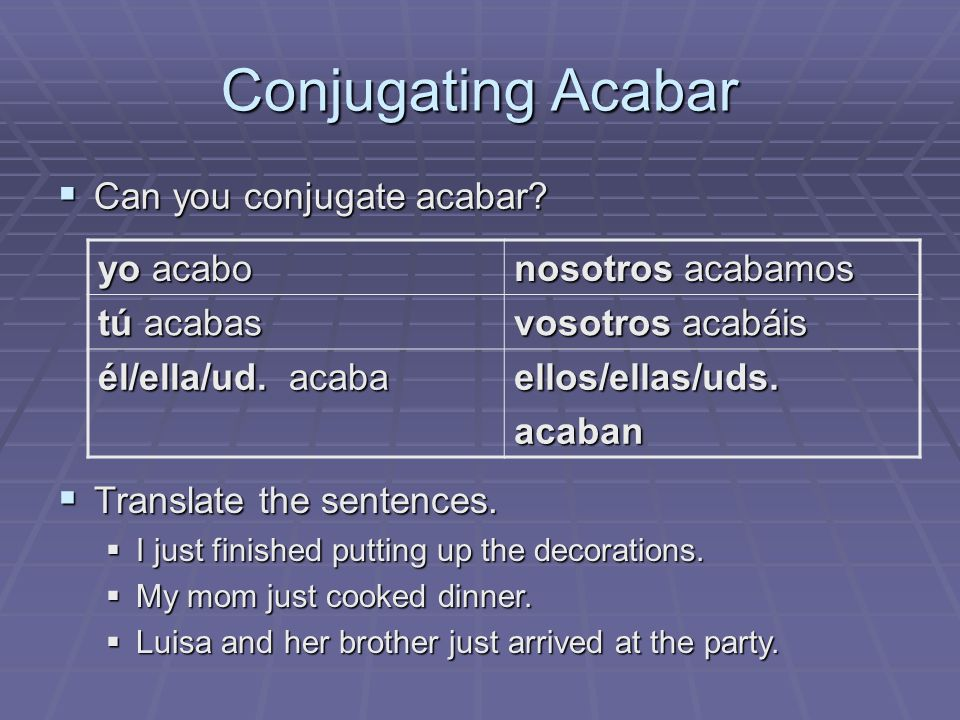 Conjugating Acabar Can you conjugate acabar yo acabo