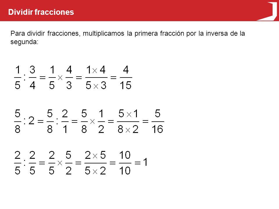 Dividir fracciones Para dividir fracciones, multiplicamos la primera fracción por la inversa de la segunda: