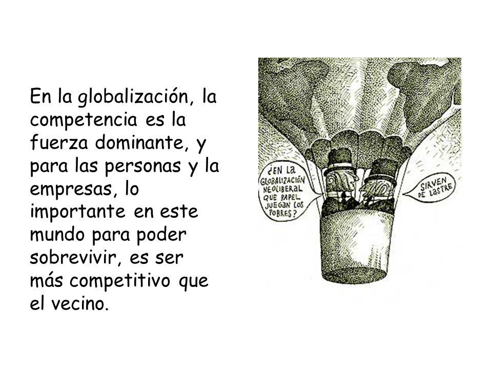 En la globalización, la competencia es la fuerza dominante, y para las personas y la empresas, lo importante en este mundo para poder sobrevivir, es ser más competitivo que el vecino.