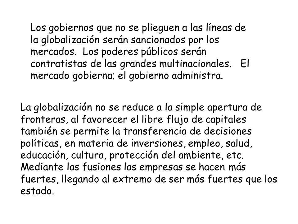 Los gobiernos que no se plieguen a las líneas de la globalización serán sancionados por los mercados. Los poderes públicos serán contratistas de las grandes multinacionales. El mercado gobierna; el gobierno administra.