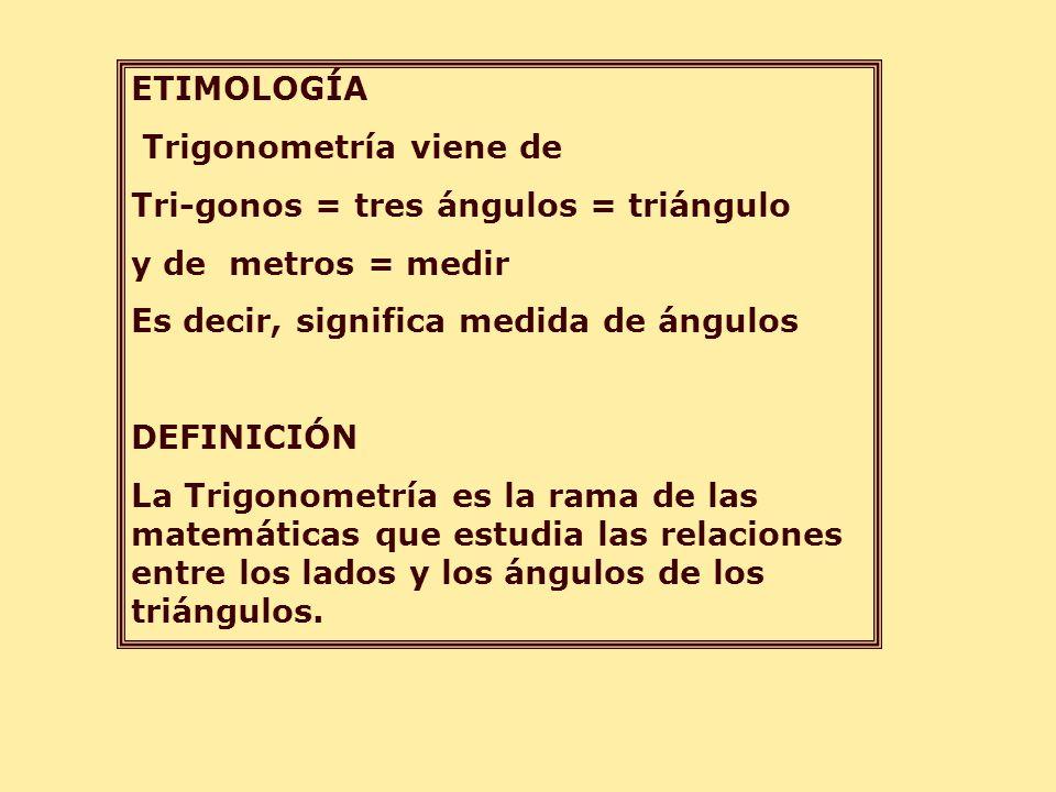 ETIMOLOGÍA Trigonometría viene de. Tri-gonos = tres ángulos = triángulo. y de metros = medir. Es decir, significa medida de ángulos.