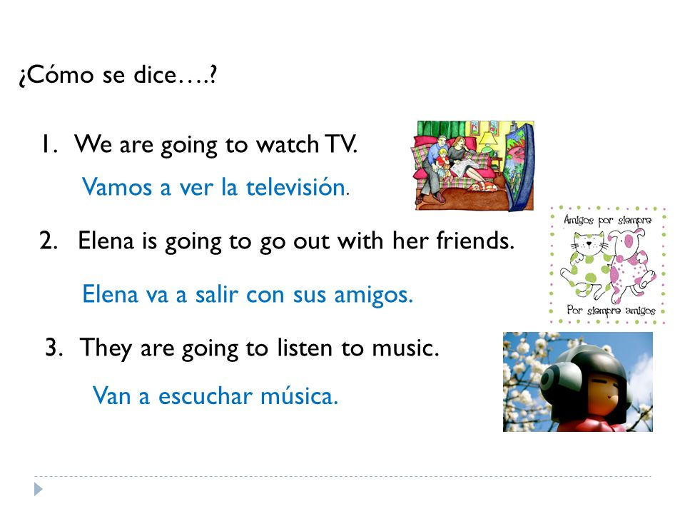 ¿Cómo se dice…. 1. We are going to watch TV. Vamos a ver la televisión. 2. Elena is going to go out with her friends.