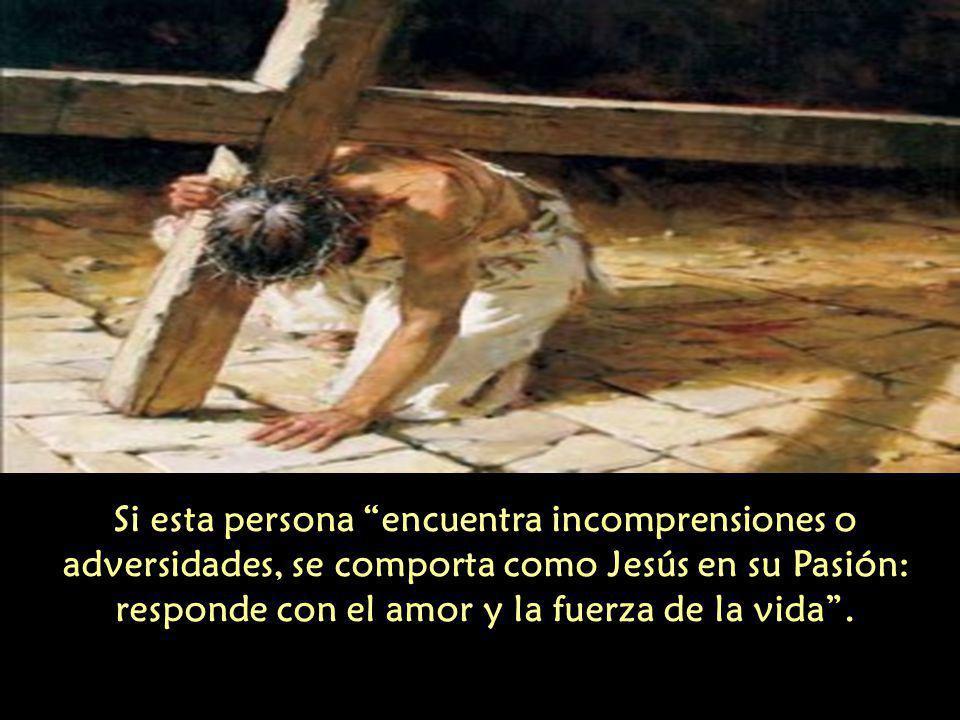 Si esta persona encuentra incomprensiones o adversidades, se comporta como Jesús en su Pasión: responde con el amor y la fuerza de la vida .