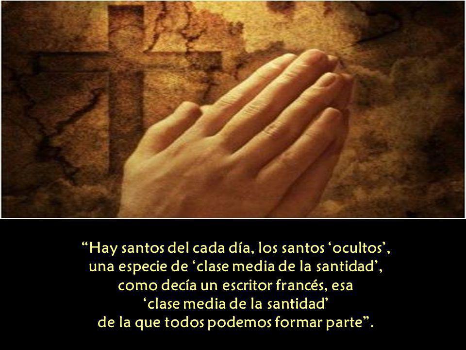 Hay santos del cada día, los santos 'ocultos', una especie de 'clase media de la santidad', como decía un escritor francés, esa 'clase media de la santidad' de la que todos podemos formar parte .