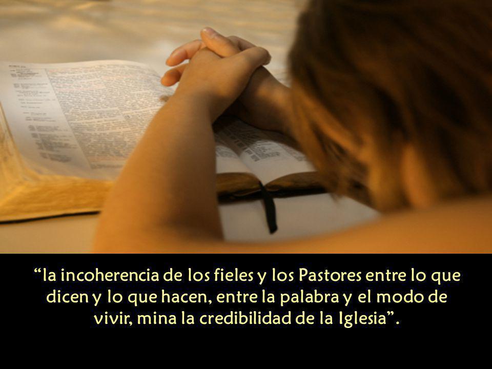la incoherencia de los fieles y los Pastores entre lo que dicen y lo que hacen, entre la palabra y el modo de vivir, mina la credibilidad de la Iglesia .