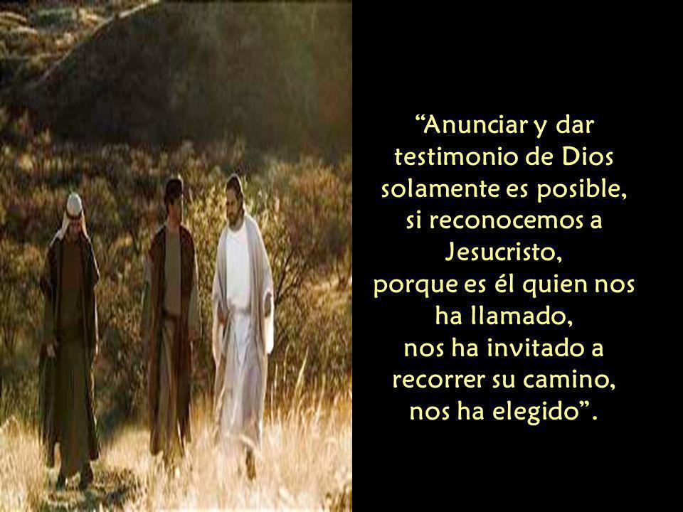 Anunciar y dar testimonio de Dios solamente es posible, si reconocemos a Jesucristo, porque es él quien nos ha llamado, nos ha invitado a recorrer su camino, nos ha elegido .