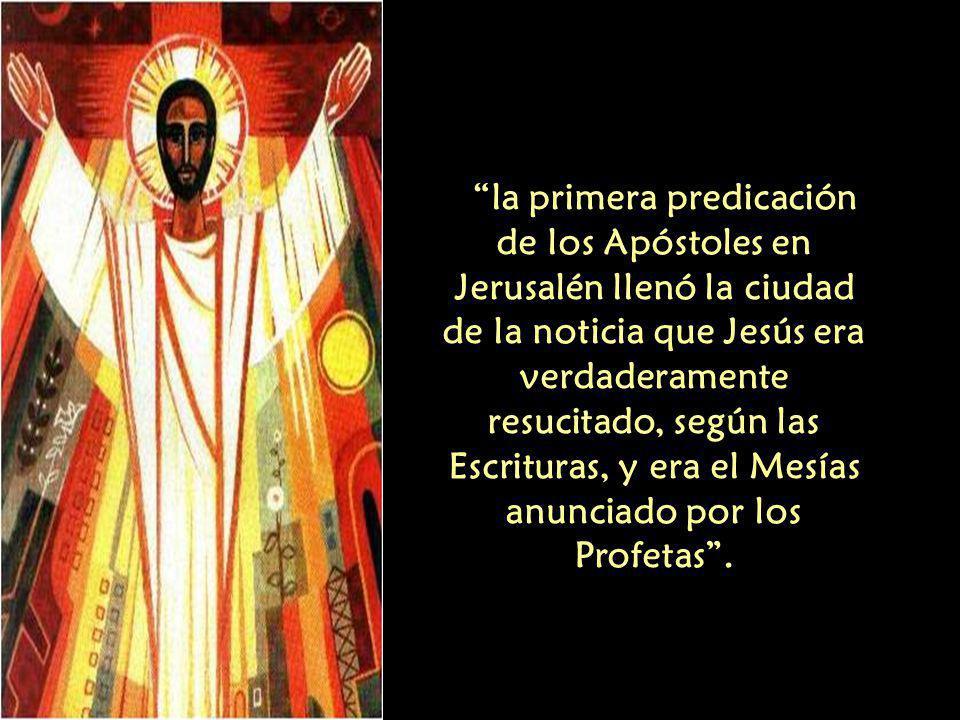 la primera predicación de los Apóstoles en Jerusalén llenó la ciudad de la noticia que Jesús era verdaderamente resucitado, según las Escrituras, y era el Mesías anunciado por los Profetas .