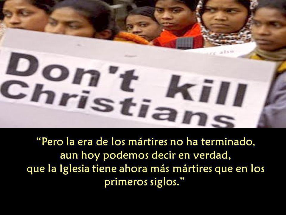 Pero la era de los mártires no ha terminado, aun hoy podemos decir en verdad, que la Iglesia tiene ahora más mártires que en los primeros siglos.
