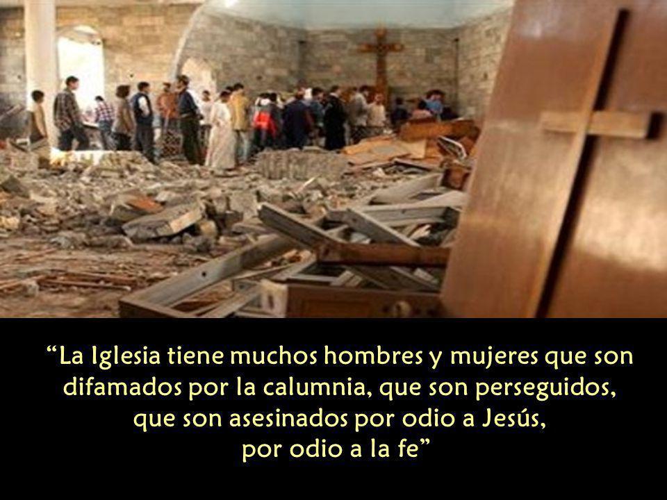 La Iglesia tiene muchos hombres y mujeres que son difamados por la calumnia, que son perseguidos, que son asesinados por odio a Jesús, por odio a la fe