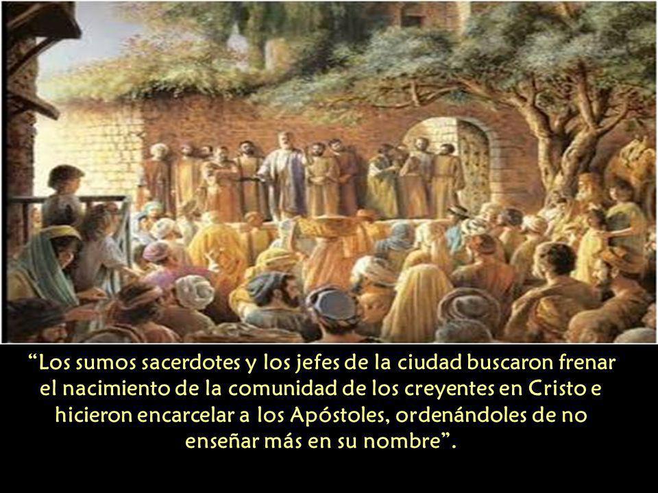 Los sumos sacerdotes y los jefes de la ciudad buscaron frenar el nacimiento de la comunidad de los creyentes en Cristo e hicieron encarcelar a los Apóstoles, ordenándoles de no enseñar más en su nombre .