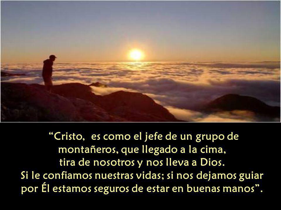 Cristo, es como el jefe de un grupo de montañeros, que llegado a la cima, tira de nosotros y nos lleva a Dios.